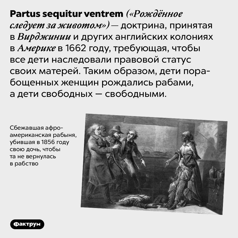 «Рождённое следует заживотом». <em>Partus sequitur ventrem</em> («Рождённое следует за животом») — доктрина, принятая в Вирджинии и других английских колониях в Америке в 1662 году, требующая, чтобы все дети наследовали правовой статус своих матерей. Таким образом, дети порабощенных женщин рождались рабами, а дети свободных — свободными.