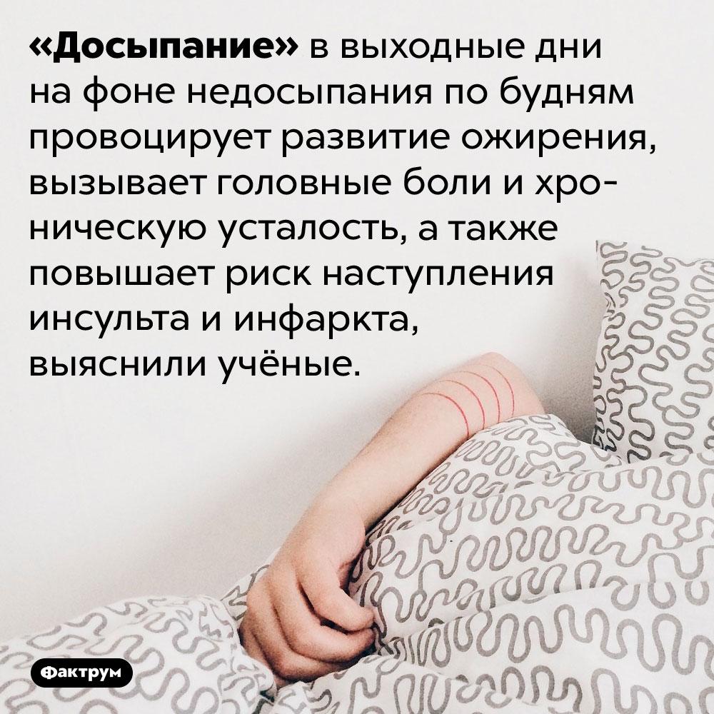 Отсыпаться навыходных вредно для здоровья. «Досыпание» в выходные дни на фоне недосыпания по будням провоцирует развитие ожирения, вызывает головные боли и хроническую усталость, а также повышает риск наступления инсульта и инфаркта, выяснили учёные.