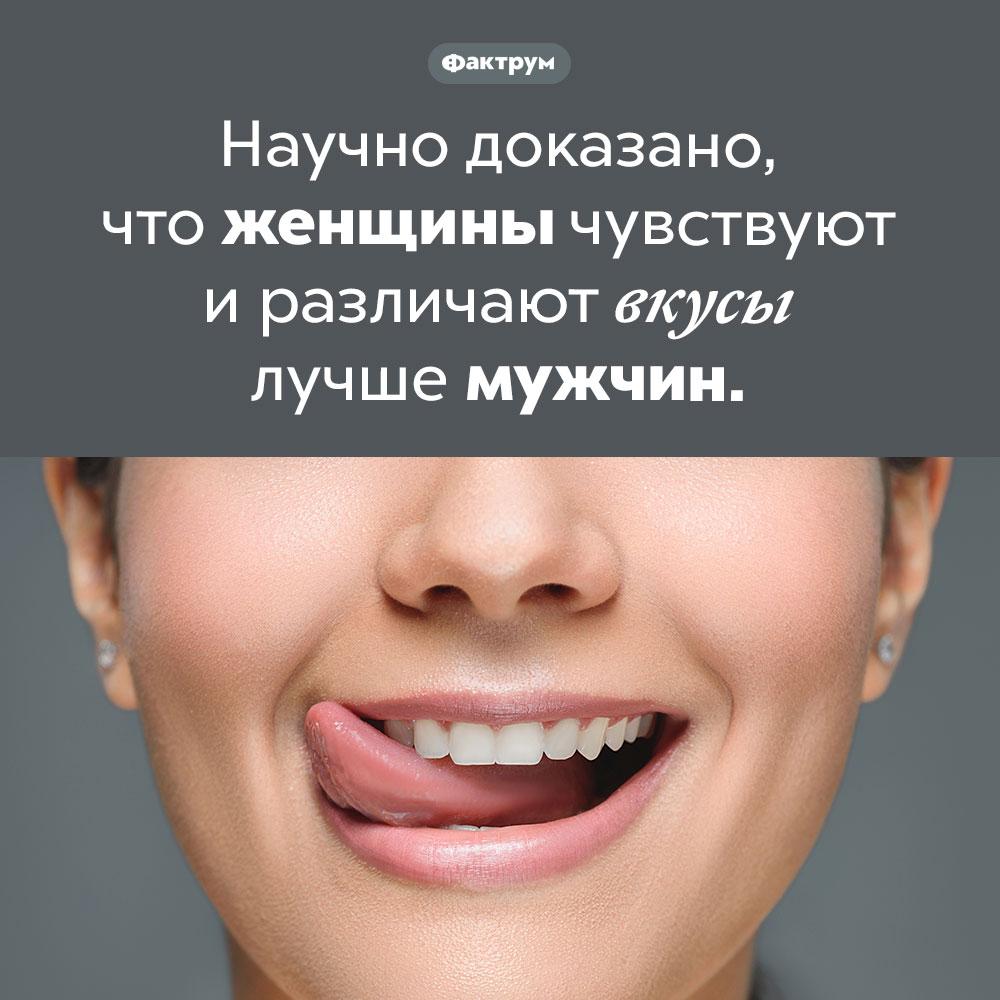 Кто лучше чувствует вкус: женщины или мужчины?. Научно доказано, что женщины чувствуют и различают вкусы лучше мужчин.