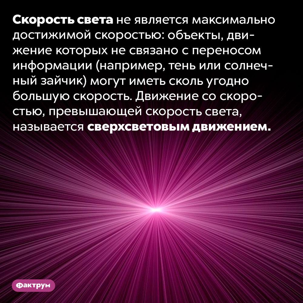 Что такое «сверхсветовое движение». Скорость света не является максимально достижимой скоростью: объекты, движение которых не связано с переносом информации (например, тень или солнечный зайчик) могут иметь сколь угодно большую скорость. Движение со скоростью, превышающей скорость света, называется сверхсветовым движением.