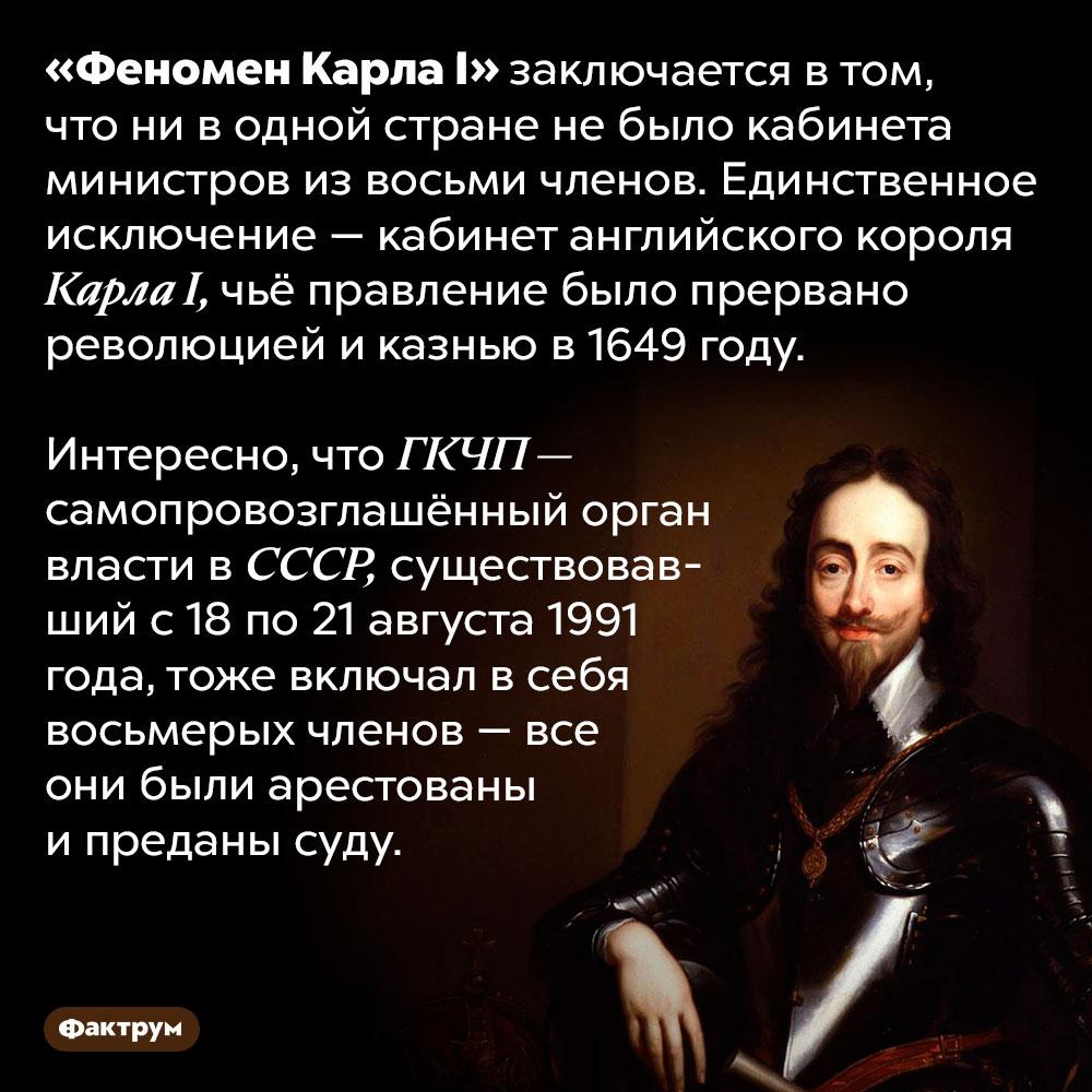 «Феномен Карла I». «Феномен Карла I» заключается в том, что ни в одной стране не было кабинета министров из восьми членов. Единственное исключение — кабинет английского короля Карла I, чьё правление было прервано революцией и казнью в 1649 году.  Интересно, что ГКЧП — самопровозглашённый орган власти в СССР, существовавший с 18 по 21 августа 1991 года, тоже включал в себя восьмерых членов — все они были арестованы и преданы суду.