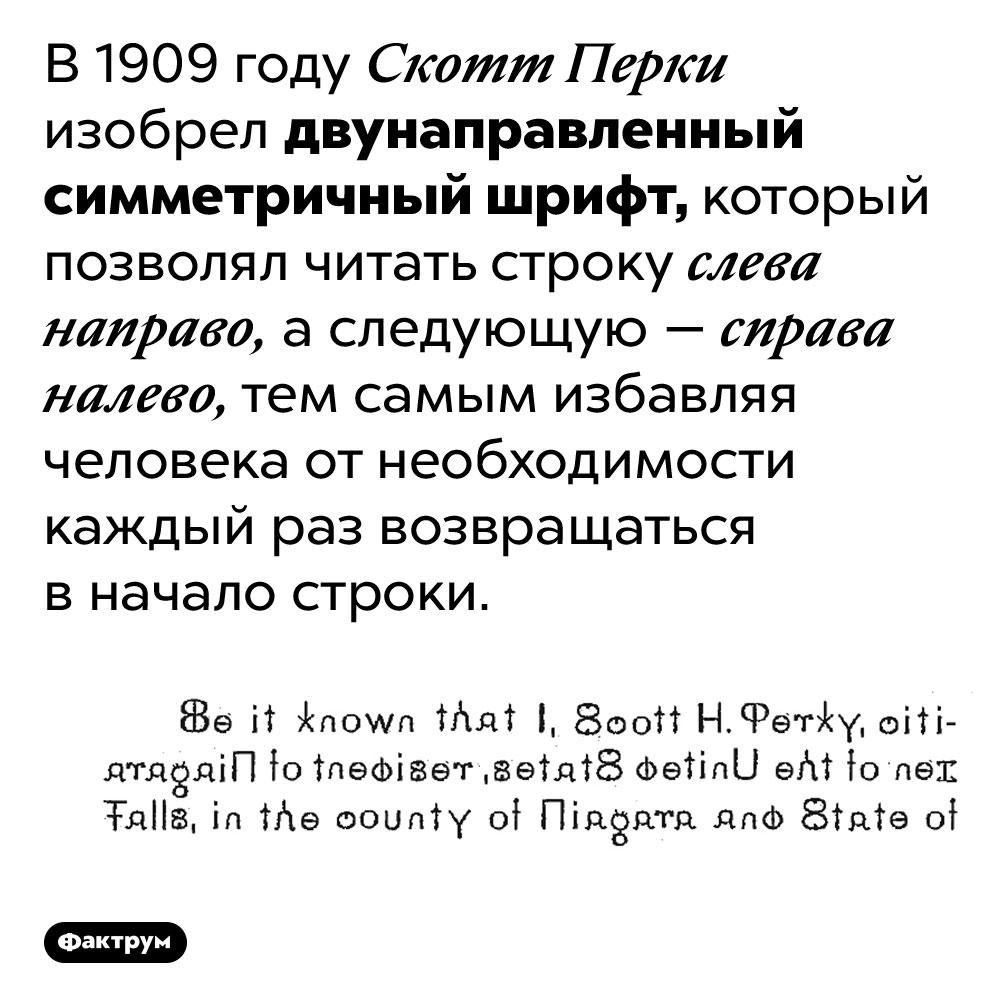 Двунаправленный симметричный шрифт Скотта Перки. В 1909 году Скотт Перки изобрел двунаправленный симметричный шрифт, который позволял читать строку слева направо, а следующую — справа налево, тем самым избавляя человека от необходимости каждый раз возвращаться в начало строки.