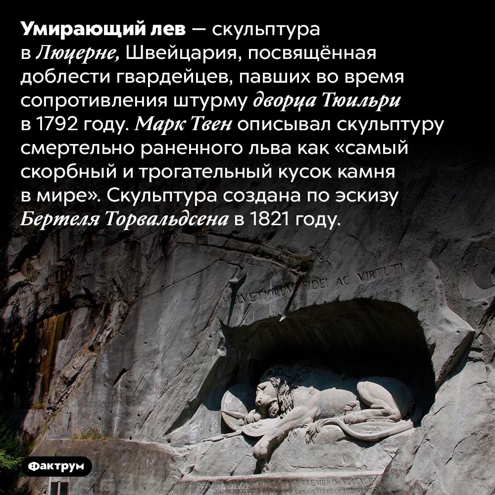 Умирающий лев. Умирающий лев — скульптура в Люцерне, Швейцария, посвящённая доблести гвардейцев, павших во время сопротивления штурму дворца Тюильри в 1792 году. Марк Твен описывал скульптуру смертельно раненного льва как «самый скорбный и трогательный кусок камня в мире». Скульптура создана по эскизу Бертеля Торвальдсена в 1821 году.