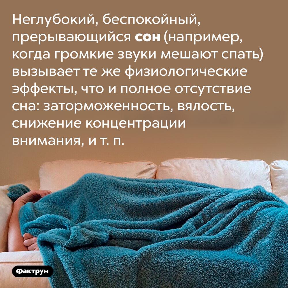 Плохо спать — всё равно что вообще неспать. Неглубокий, беспокойный, прерывающийся сон (например, когда громкие звуки мешают спать) вызывает те же физиологические эффекты, что и полное отсутствие сна: заторможенность, вялость, снижение концентрации внимания, и т. п.