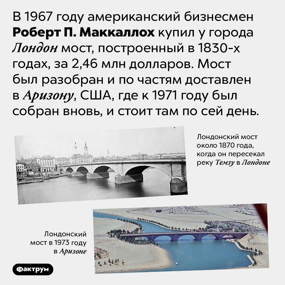 Как мост изЛондона оказался вСША. В 1967 году американский бизнесмен Роберт П. Маккаллох купил у города Лондон мост, построенный в 1830-х годах, за 2,46 млн долларов. Мост был разобран и по частям доставлен в Аризону, США, где к 1971 году был собран вновь, и стоит там по сей день.