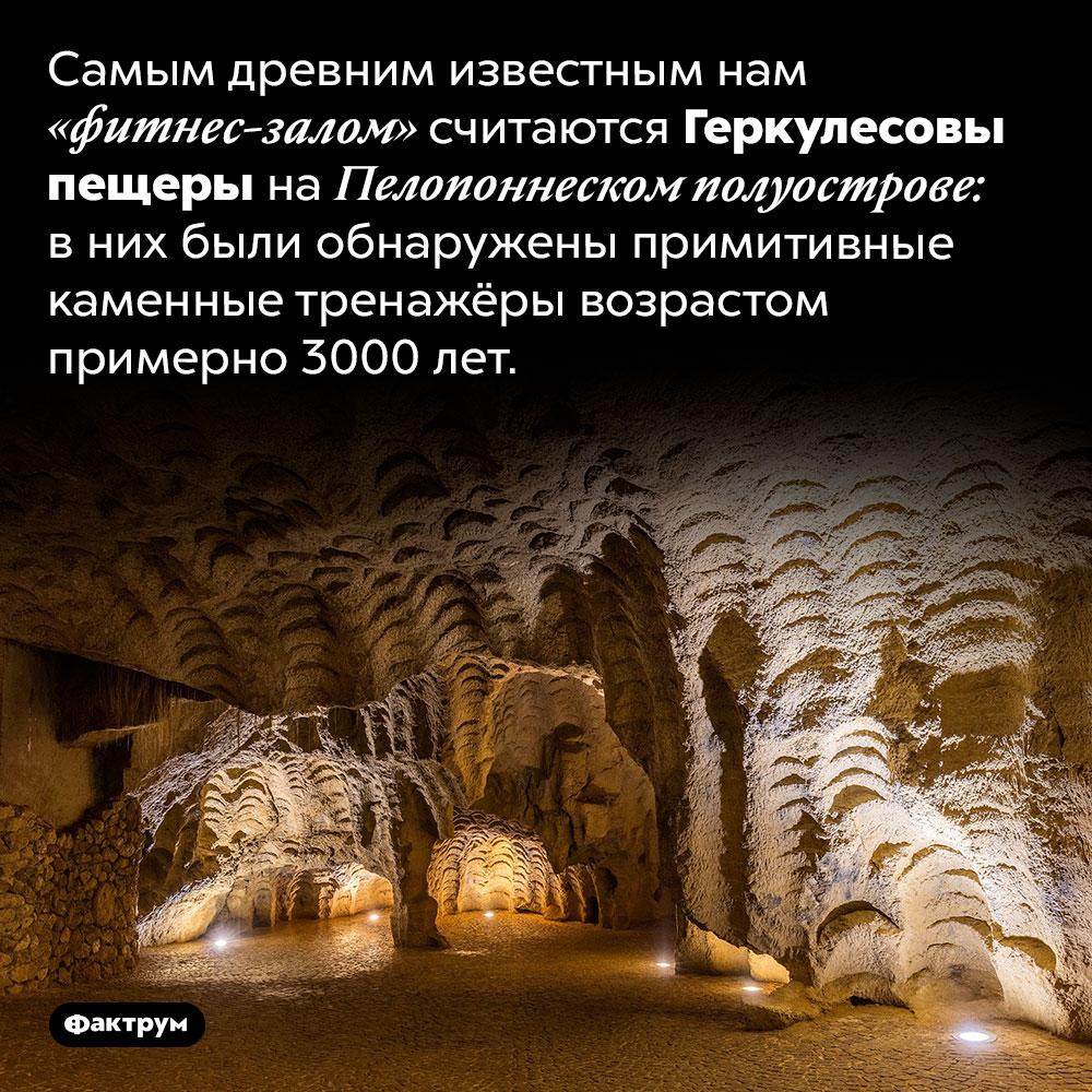 Самый древний фитнес-зал. Самым древним известным нам «фитнес-залом» считаются Геркулесовы пещеры на Пелопоннеском полуострове: в них были обнаружены примитивные каменные тренажёры возрастом примерно 3000 лет.