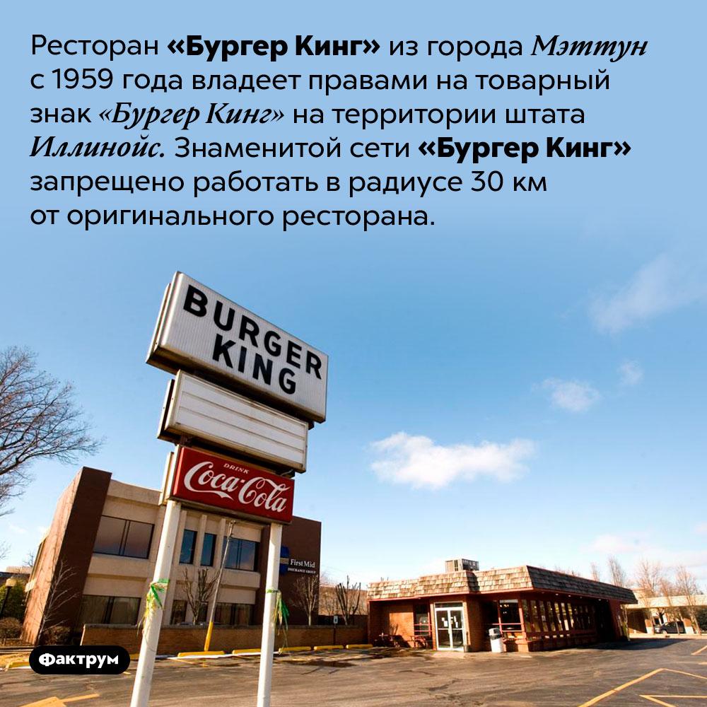 Оригинальный «Бургер Кинг». Ресторан «Бургер Кинг» из города Мэттун с 1959 года владеет правами на товарный знак «Бургер Кинг» на территории штата Иллинойс. Знаменитой сети «Бургер Кинг» запрещено работать в радиусе 30 км от оригинального ресторана.
