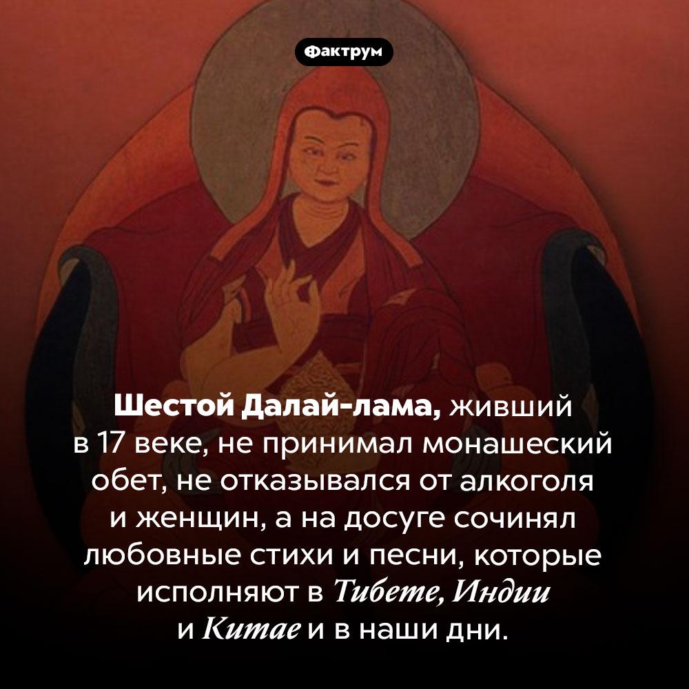 Шестой Далай-лама жил как хотел. Шестой Далай-лама, живший в 17 веке, не принимал монашеский обет, не отказывался от алкоголя и женщин, а на досуге сочинял любовные стихи и песни, которые исполняют в Тибете, Индии и Китае и в наши дни.