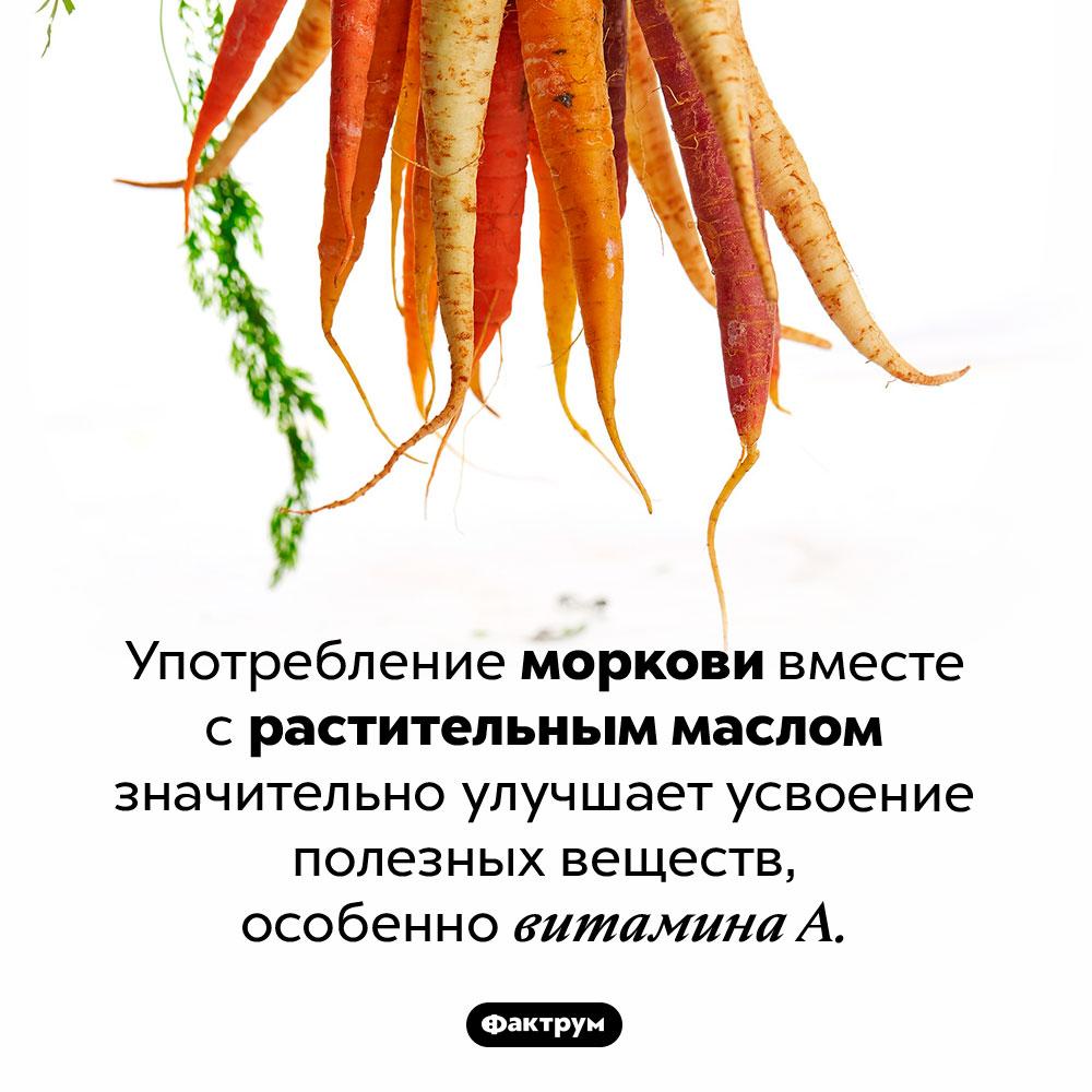 Морковку надо есть срастительным маслом. Употребление моркови вместе с растительным маслом значительно улучшает усвоение полезных веществ, особенно витамина А.