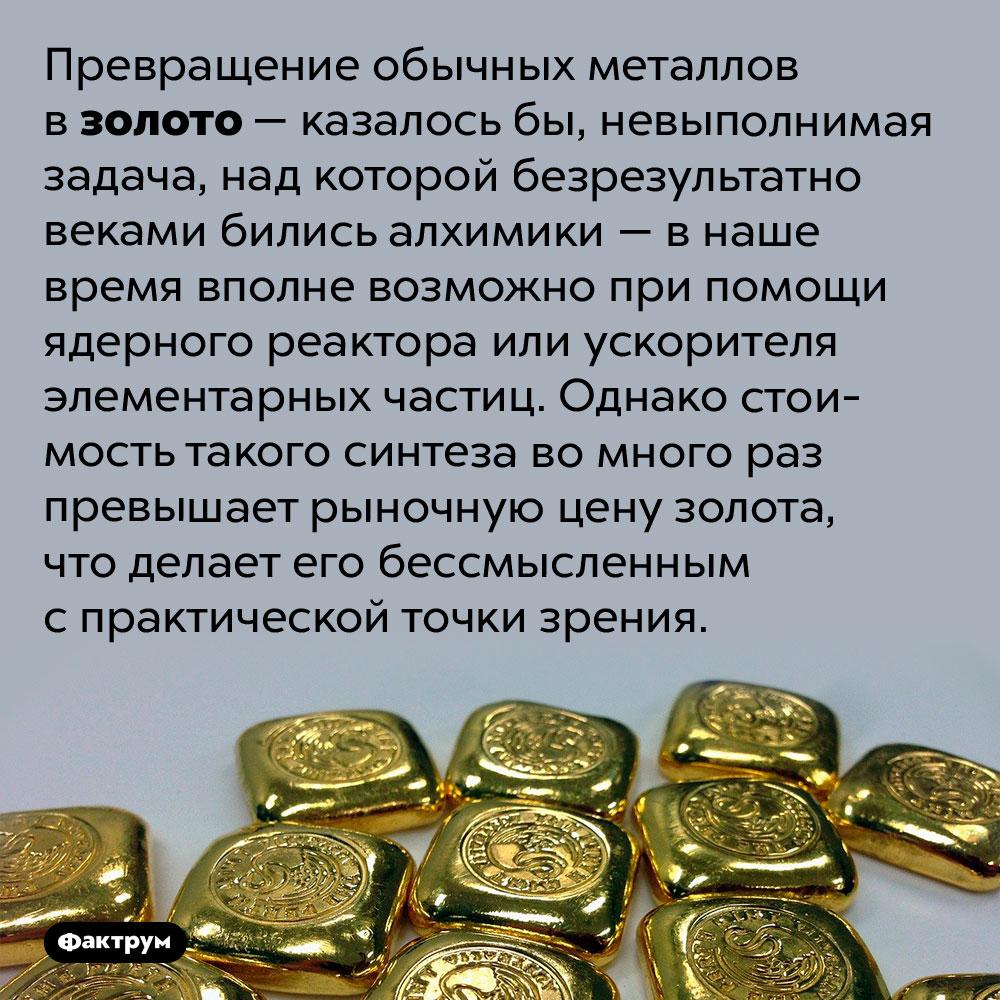 Обычные металлы можно превратить взолото. Превращение обычных металлов в золото — казалось бы, невыполнимая задача, над которой безрезультатно веками бились алхимики — в наше время вполне возможно при помощи ядерного реактора или ускорителя элементарных частиц. Однако стоимость такого синтеза во много раз превышает рыночную цену золота, что делает его бессмысленным с практической точки зрения.