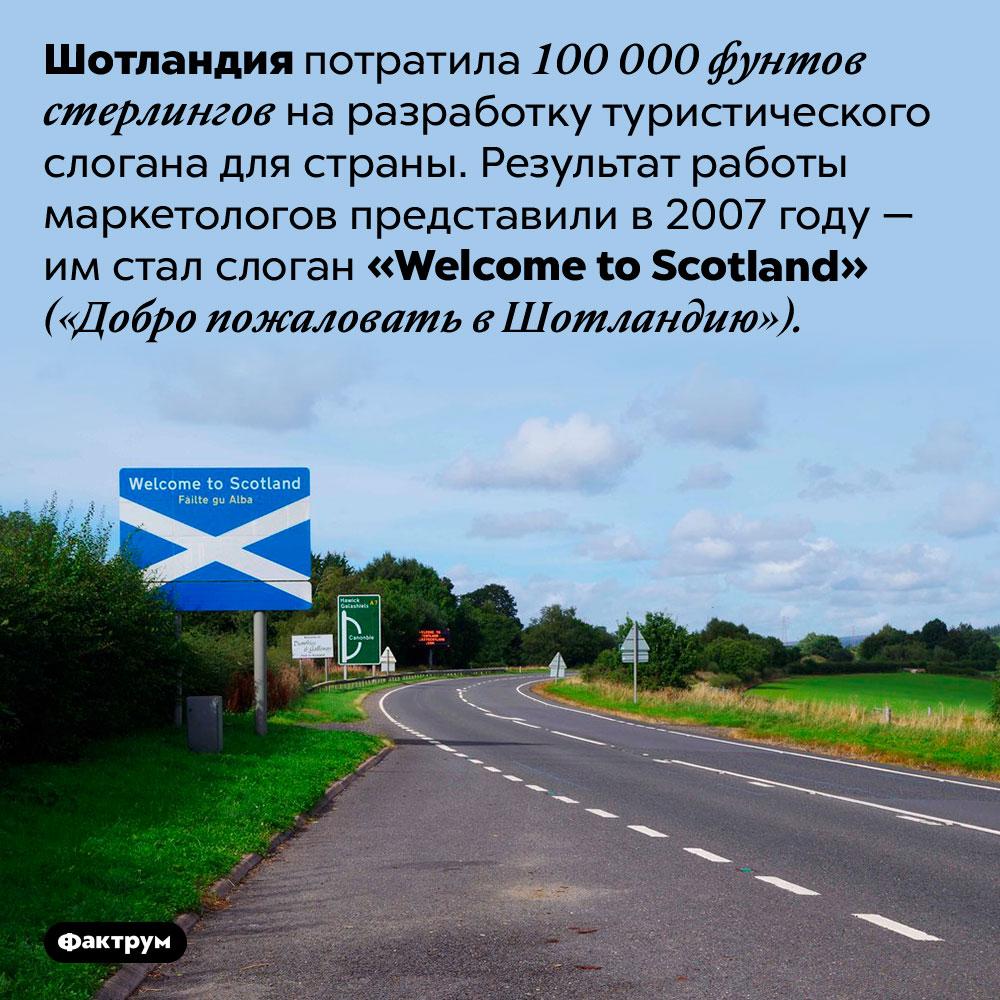 Туристический слоган Шотландии. Шотландия потратила 100 000 фунтов стерлингов на разработку туристического слогана для страны. Результат работы маркетологов представили в 2007 году — им стал слоган <em>«Welcome to Scotland»</em> («Добро пожаловать в Шотландию»).