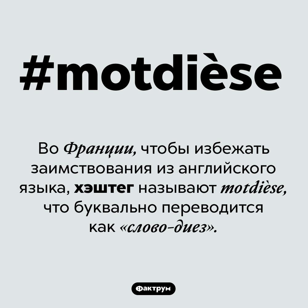 Как воФранции называют хэштег. Во Франции, чтобы избежать заимствования из английского языка, хэштег называют motdièse, что буквально переводится как «слово-диез».